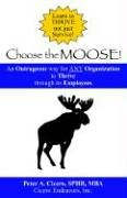 Choose the Moose An Outrageous way for ANY Organization to Thrive through its Employees ebook by Peter A. Cicero